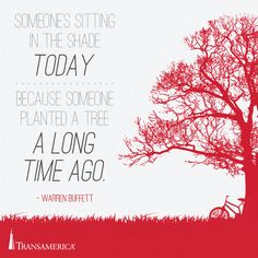 Someones sitting in the shade today because someone planted a tree a long time ago.
