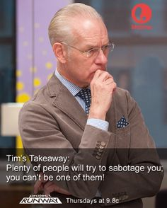 """Plenty of people will try to sabotage you; you can't be one of them!"" - Tim Gunn from Project Runway"