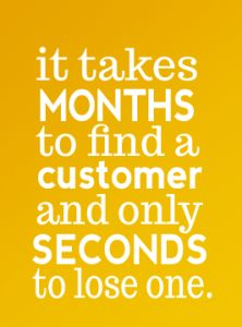 """It takes months to find a customer and only seconds to lose one!"" #business #quote"