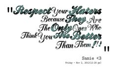 Quotes from Sam Stokes: Respect Your Haters Because They Are The Only Ones Who Think You Are Better Than Them ! ! ! - Inspirably.com