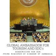 The Global Ambassadors for Tourism and Sustainable Development Goals will build on their world level statesmanship, prowess and leadership in order to Hun Sen, European Council, United Nations General Assembly, Sustainable Development, Prime Minister, Cambodia, Sustainability, Leadership, Tourism