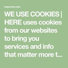 WE USE COOKIES | HERE uses cookies from our websites to bring you services and info that matter more to you, including personalization and improvements to our websites. By using this website, you agree to the use of cookies based on your choices. Find out more