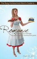 The busy homeschool mom's guide to romance : nurturing your marriage through the homeschool years