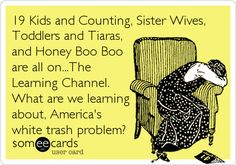 19 Kids and Counting Sister Wives, Toddlers and Tiaras, and Honey Boo Boo are all on The Learning Channel. What are we learning about America's white trash problem? #ecards
