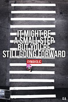 It Might Be A Small Step, But You're Still Going Forward ~ Yep!  When I think of how weak I was when I first started working out, and how strong I am now... wow!!  I've come a long way, baby!!