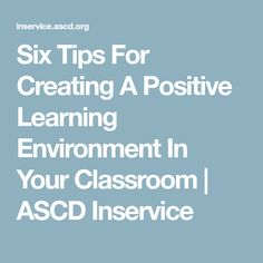 Six Tips For Creating A Positive Learning Environment In Your Classroom   ASCD Inservice