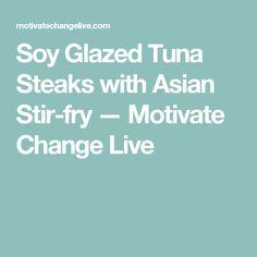 Soy Glazed Tuna Steaks with Asian Stir-fry — Motivate Change Live