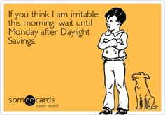 If you think I am irritable this morning, wait until Monday after Daylight Savings.