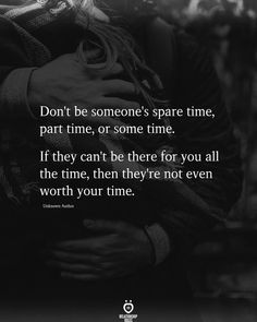 Don't be someone's spare time, part time, or some time. If they can't be there for you all the time, then they're not even worth your time. Unknown Au rho,