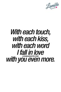 With each touch, with each kiss, with each word I fall in love with you even more. ❤ That touch. That kiss. Those words. ❤ #iloveyou #lovequotes #romanticquotes www.lovablequote.com for all our romantic love quotes for him and her!
