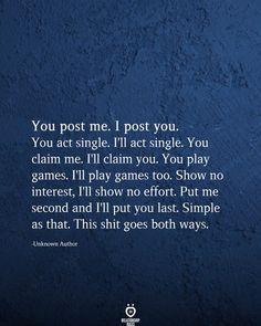 You post me. I post you. You act single. I'll act single. You play games. I'll play games too. Show no interest, I'll show no effort. Put me second and I'll put you last. Simple as that. This shit goes both ways. Relationship Effort Quotes, Relationships, Playing Games Quotes, Game Quotes, The Words, Positive Quotes, Motivational Quotes, Inspirational Quotes, Wisdom Quotes