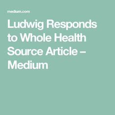 Ludwig Responds to Whole Health Source Article – Medium