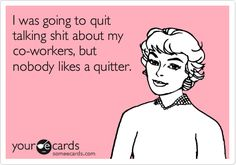 I was going to quit talking shit about my co-workers, but nobody likes a quitter.