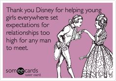 Thank you Disney for helping young girls everywhere set expectations for relationships too high for any man to meet.