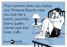 Funny Cry for Help Ecard: That moment when you realize your Pinterest Boards make you look like a snarky, psychotic, drama queen, mental case that loves crafts.