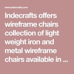 Indecrafts offers wireframe chairs collection of light weight iron and metal wireframe chairs available in various shapes and sizes for private or professional interiors.