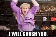 I will crush you.
