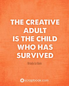 """""""The creative adult is the child who has survived."""" -  Ursula Le Guin (Scrapbooking Quotes at Scrapbook.com)"""