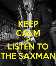 KEEP CALM JUST LISTEN TO THE SAXMAN