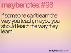 If someone can't learn the way you teach, maybe you should teach the way they learn. No Way, Food For Thought, Notes, Teaching, Thoughts, Learning, Education, Ideas, Teaching Manners