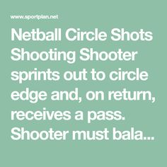 Netball Circle Shots Shooting Shooter sprints out to circle edge and, on return, receives a pass. Shooter must balance, shoot, rebound then return ball to player 1. She continues until 5 goals have been scored - running to a different cone each time, then swap with the feeder. Vary the place at which the feeder stands. Then introduce a defender.