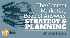 By JODI HARRIS published JUNE 21, 2016 Content Marketing Strategy / Editorial Strategy and Planning / Getting Buy In / Understanding Your Audience The Content Marketing Book of Answers: Strategy & Planning