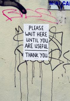 'Please Wait Here until You are Useful...Thank You', street Art, Graffiti Art.