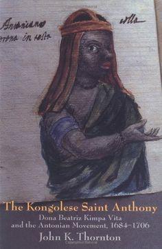 The Kongolese Saint Anthony: Dona Beatriz Kimpa Vita and the Antonian Movement, 1684-1706 by John Thornton      ALEX  DT654.2.V58T48 1998      February 2013