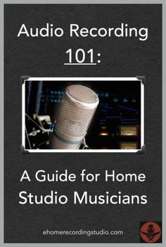 Audio Recording 101: A Guide for Home Studio Musicians http://ehomerecordingstudio.com/home-recording-101/