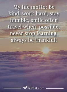 My life motto: Be kind work hard stay humble smile often travel when possible never stop learning always be thankful! Stay Humble Quotes, Work Hard Stay Humble, Thankful Quotes Life, Life Quotes To Live By, New Quotes, Funny Quotes, Humility Quotes, Happiness, Life Motto