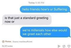 "how's your suffering?"" ""Is that just a standard greeting now or."" ""We're millennials how else would we greet each other? Funny Quotes, Funny Memes, Jokes, Hilarious Texts, My Tumblr, Tumblr Funny, Youre My Person, Funny Text Messages, I Love To Laugh"