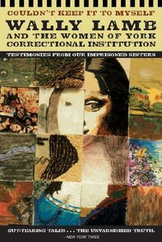 Couldn't Keep it to Myself - a compilation of short stories written by incarcerated women who participated in a writing workshop with Wally Lamb.