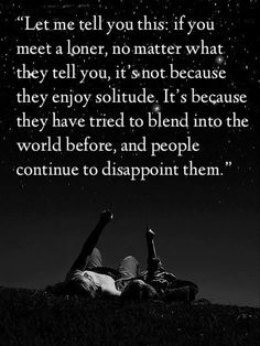 """""""Let me tell you this: if you meet a loner, no matter what they tell you, it's not because they enjoy solitude. It's because they have tried to blend into the world before, and people continue to disappoint them."""""""