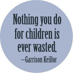 NOTHING YOU DO FOR CHILDREN IS EVER WASTED - GARRISON KEILLOR QUOTE Pinback Button 1.25 Pin / Badge , http://www.amazon.com/dp/B003R2TQX0/ref=cm_sw_r_pi_dp_FUM.rb0BYWP80