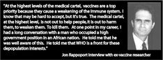 """At the highest levels of the medical cartel, vaccines are a top priority because they cause a weakening of the immune system. I know that may be hard to accept, but it's true. The medical cartel, at the highest level, is not out to help people, it is out to harm them, to weaken them. To kill them . . . I had a long conversation with a man who occupied a high government position in an African nation . . . He told me that WHO is a front for these depopulation interests."" – Jon Rappoport"