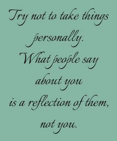 Try not to take things in life personally, What people say about you is a reflection of them, not you.