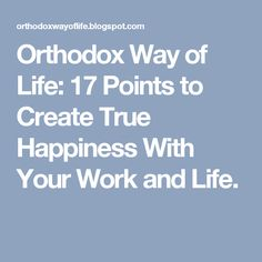 Orthodox Way of Life: 17 Points to Create True Happiness With Your Work and Life.