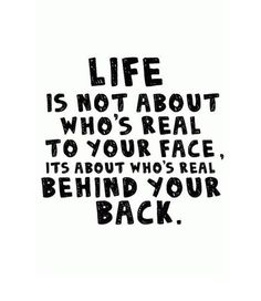 LIFE is not About who's Real To Your Face, It's About who's Real BEHIND YOUR BACK.