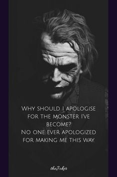Why should I apologise for the monster I've become? No one ever apologized for making me this way. Joker Qoutes, Joker Frases, Best Joker Quotes, Badass Quotes, Batman Quotes, Dark Quotes, Wise Quotes, Mood Quotes, Inspirational Quotes