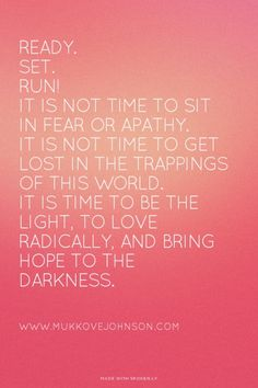 Ready. Set. RUN! It is not time to sit in fear or apathy. It is not time to get lost in the trappings of this world. It is time to be the light, to love radically, and bring hope to the darkness. - www.MukkoveJohnson.com