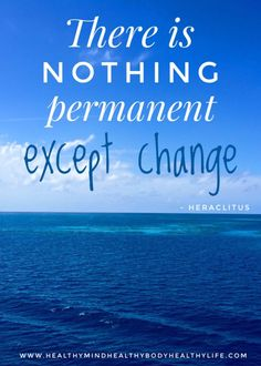 How to Embrace Change - Healthy Mind Healthy Body Healthy Life #healthymind #healthybody #healthylife #everydayhealth #holistichealth #impermanence #change #changeisconstant #nothingispermanent #inspiration # changequotes