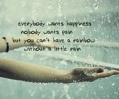 Everyone wants happiness. Nobody wants pain, but you can't have a rainbow without a little rain <3
