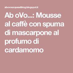 Ab oVo...: Mousse al caffè con spuma di mascarpone al profumo di cardamomo