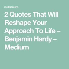 2 Quotes That Will Reshape Your Approach To Life – Benjamin Hardy – Medium