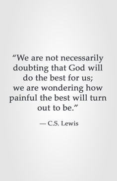 """We are not necessarily doubting that God will do the best for us; we are wondering how painful the best will turn out to be."" ― C.S. Lewis"