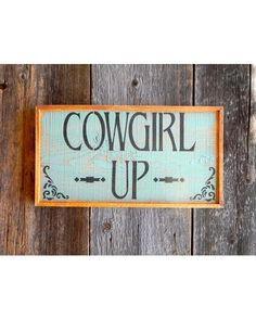 Crow Bar D'Signs Cowgirl Up Sign  http://www.countryoutfitter.com/products/57340-cowgirl-up-sign