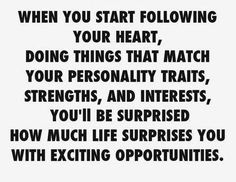 When you start following your heart....Law of attraction.