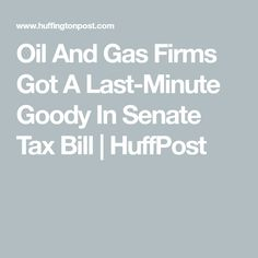 Oil And Gas Firms Got A Last-Minute Goody In Senate Tax Bill | HuffPost