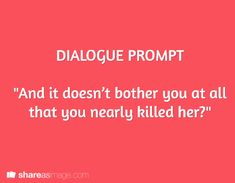 "Dialogue Prompt/ writing prompt: ""And it doesn't bother you at all that you nearly killed her?"