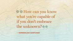 Each time you move into the unknown, it becomes the known